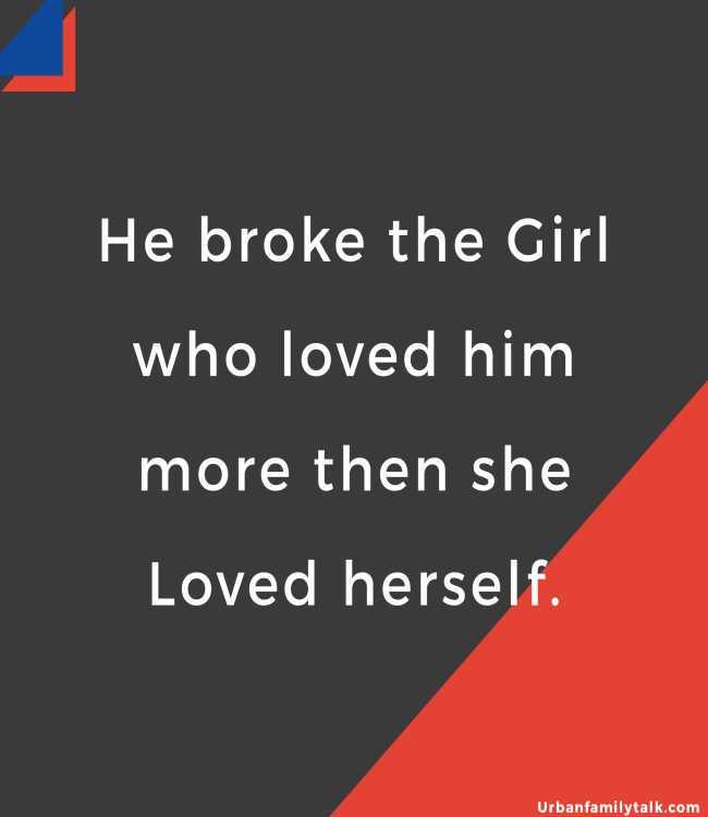 He broke the Girl who loved him more then she Loved herself.