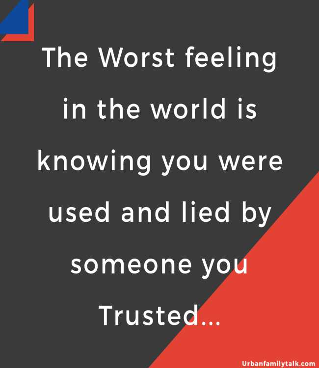 The Worst feeling in the world is knowing you were used and lied by someone you Trusted...