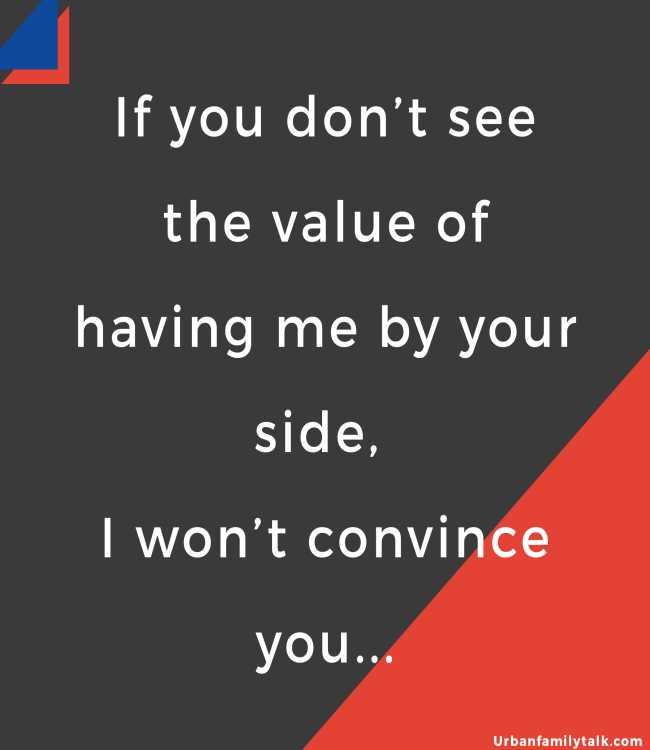 If you don't see the value of having me by your side, I won't convince you...