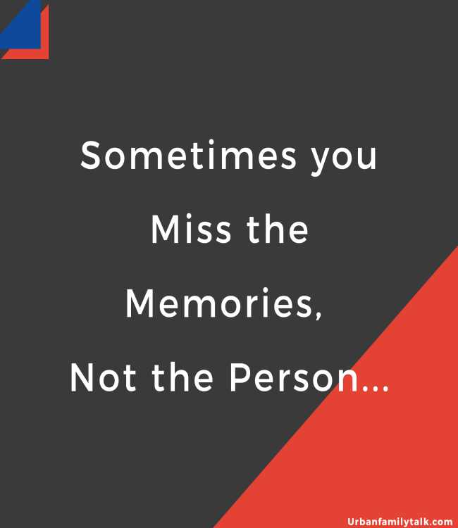 Sometimes you Miss the Memories, Not the Person...