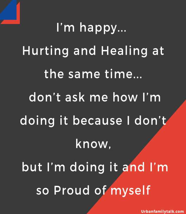 I'm happy... Hurting and Healing at the same time... don't ask me how I'm doing it because I don't know, but I'm doing it and I'm so Proud of myself