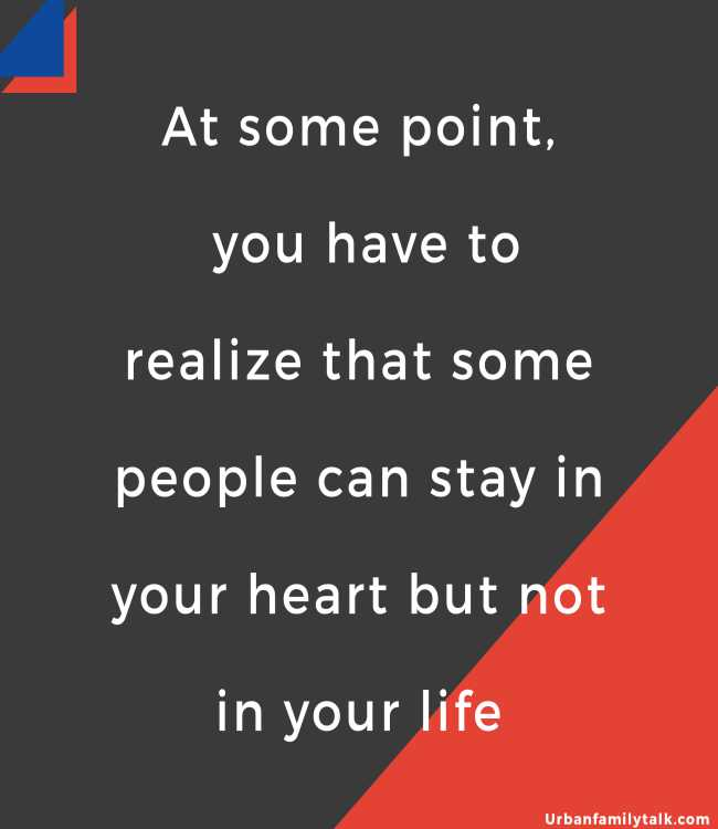 At some point, you have to realize that some people can stay in your heart but not in your life