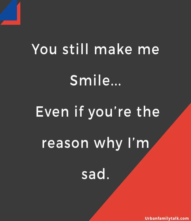You still make me Smile... Even if you're the reason why I'm sad.