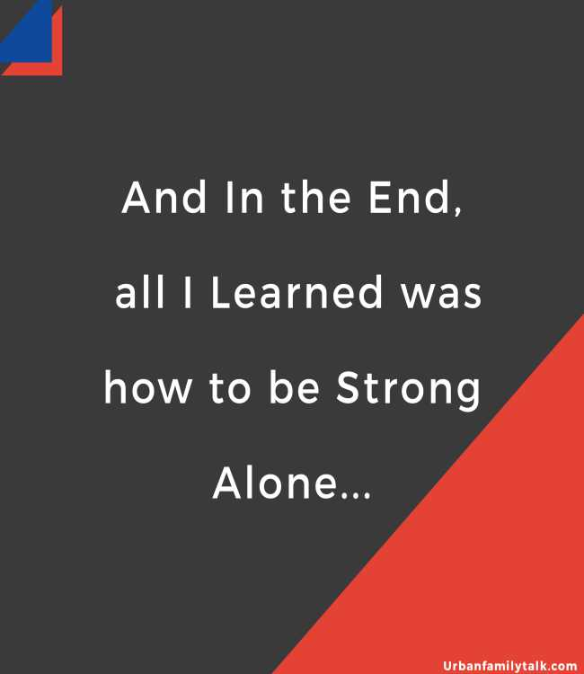 And In the End, all I Learned was how to be Strong Alone...