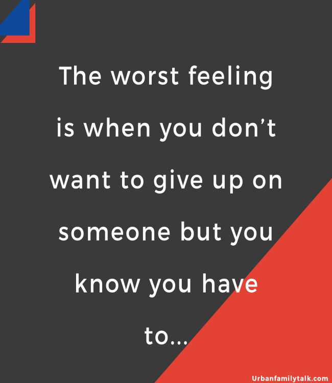 The worst feeling is when you don't want to give up on someone but you know you have to...