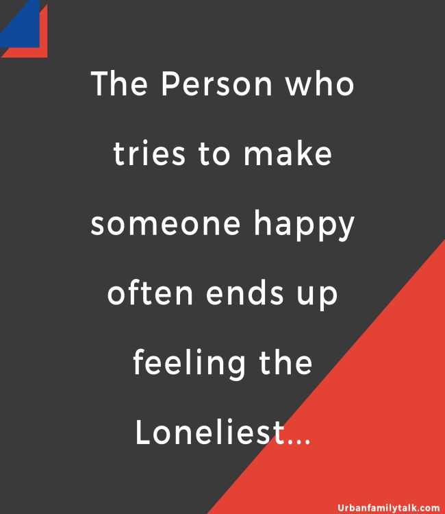 The Person who tries to make someone happy often ends up feeling the Loneliest...