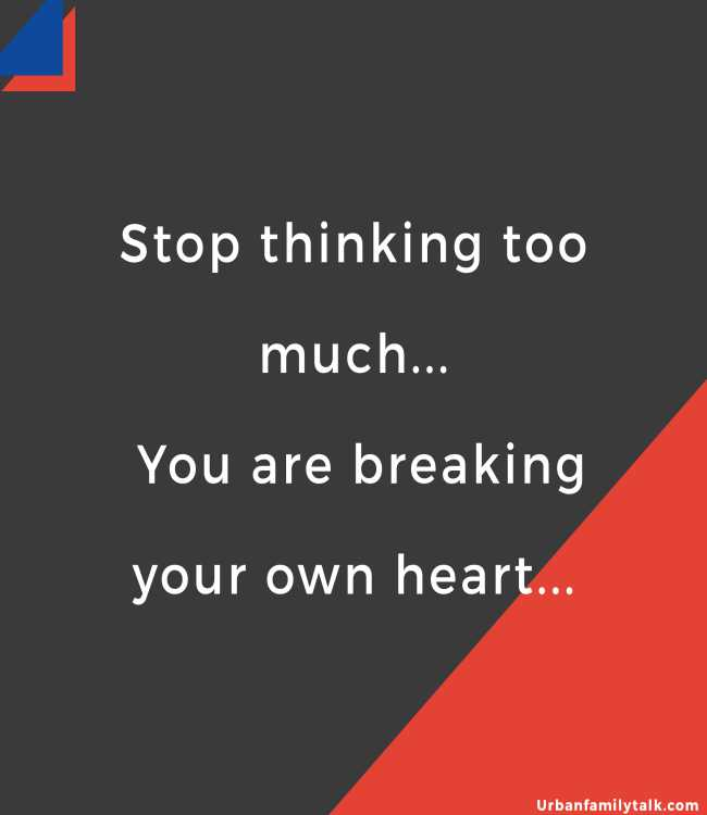 Stop thinking too much... You are breaking your own heart...