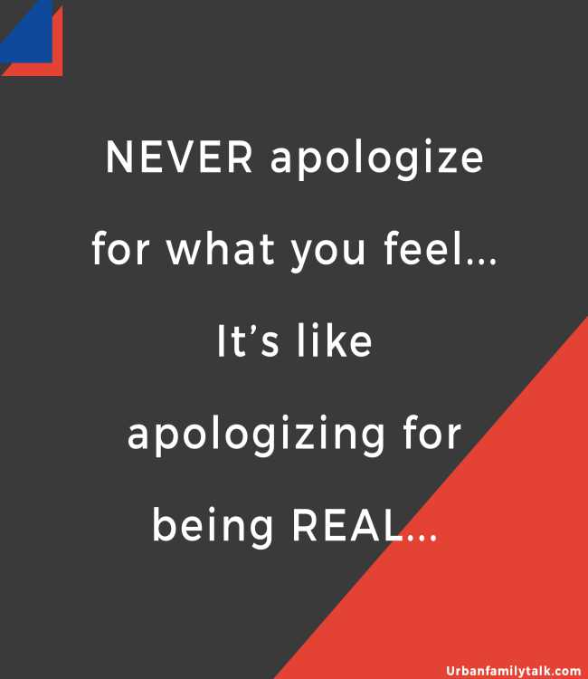 NEVER apologize for what you feel... It's like apologizing for being REAL...