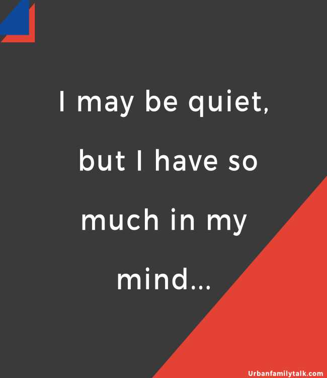 I may be quiet, but I have so much in my mind...