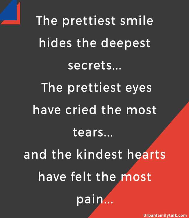 The prettiest smile hides the deepest secrets... The prettiest eyes have cried the most tears... and the kindest hearts have felt the most pain...