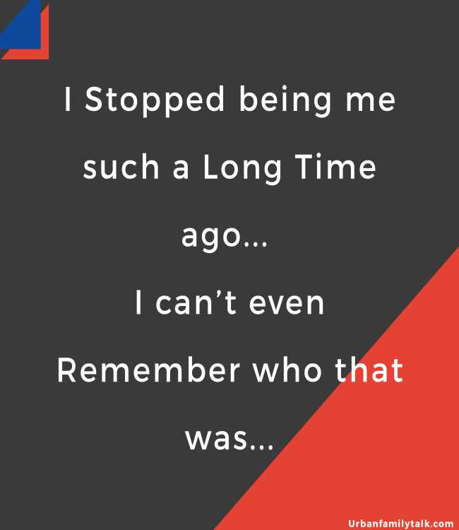 I Stopped being me such a Long Time ago... I can't even Remember who that was...