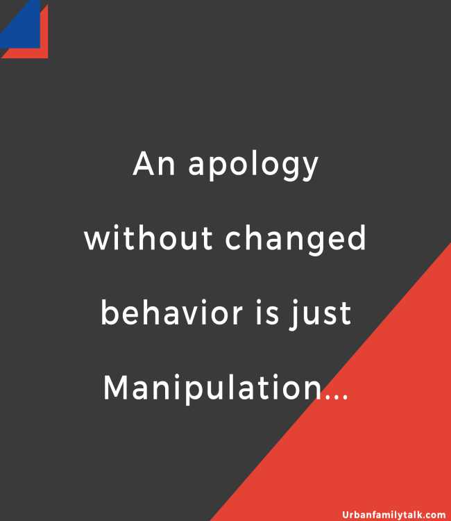 An apology without changed behavior is just Manipulation...