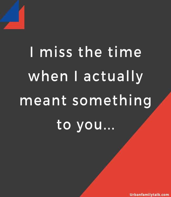 I miss the time when I actually meant something to you...