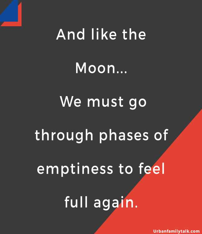 And like the Moon... We must go through phases of emptiness to feel full again