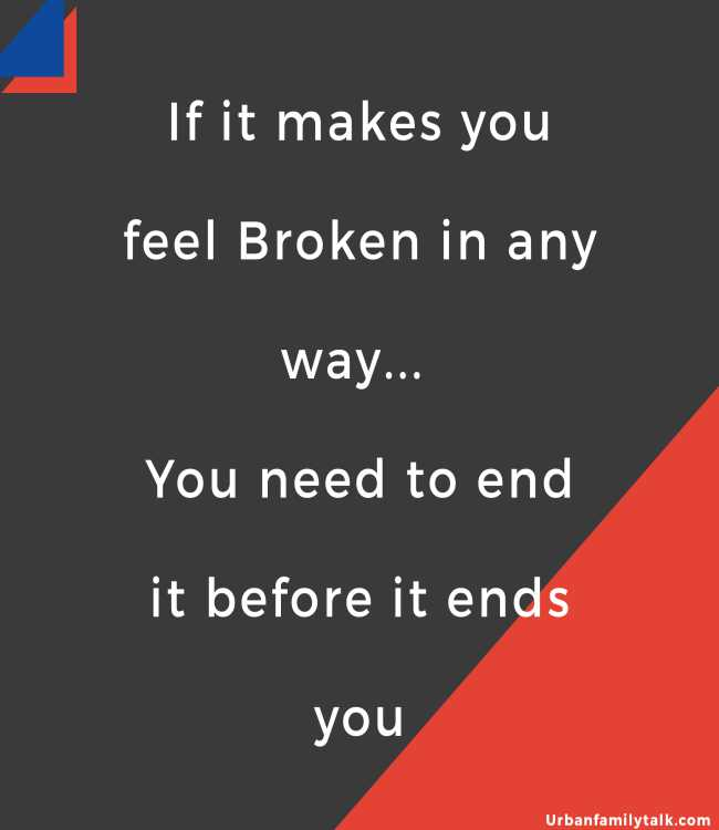 If it makes you feel Broken in any way... You need to end it before it ends you