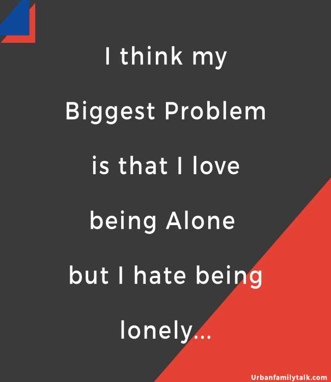 I think my Biggest Problem is that I love being Alone but I hate being lonely...