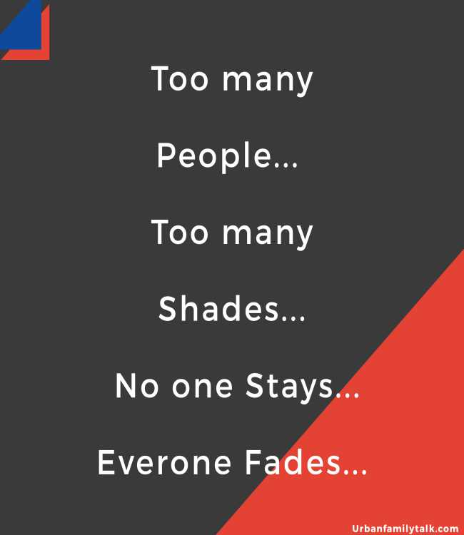 Too many People... Too many Shades... No one Stays... Everone Fades...
