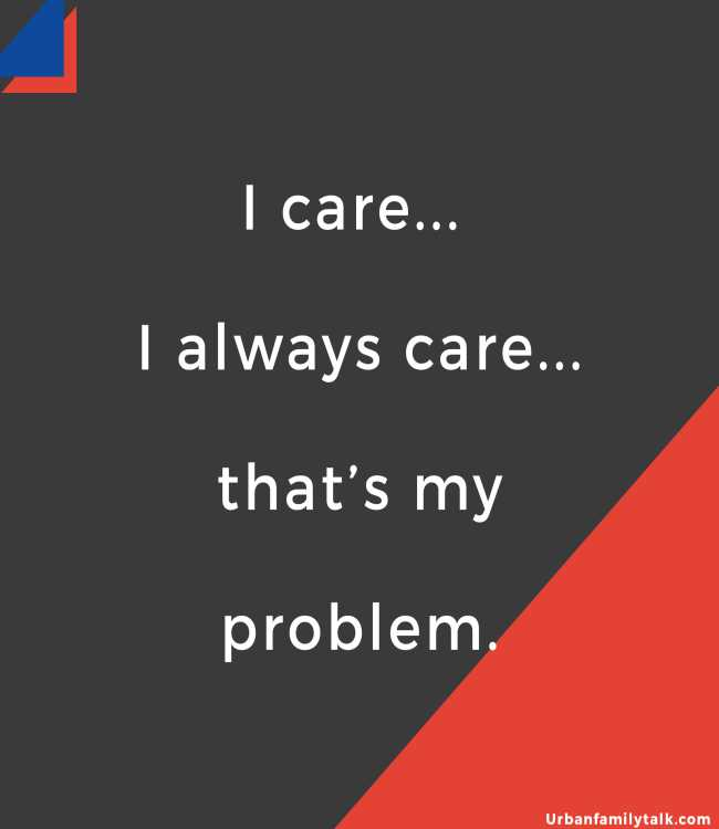 I care... I always care... that's my problem.
