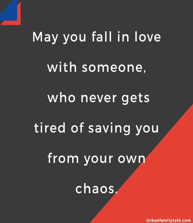 May you fall in love with someone, who never gets tired of saving you from your own chaos.