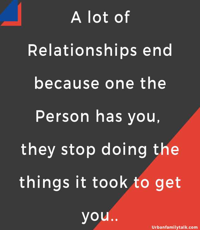 A lot of Relationships end because one the Person has you, they stop doing the things it took to get you...