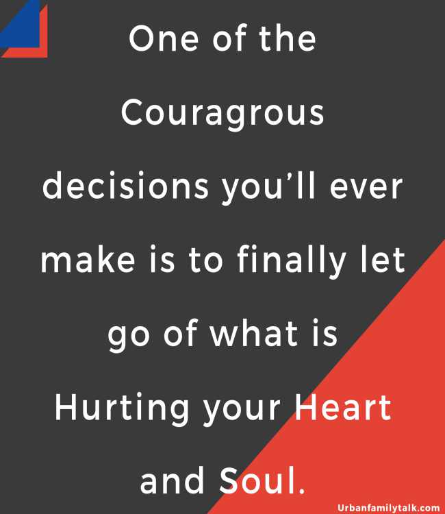 One of the Couragrous decisions you'll ever make is to finally let go of what is Hurting your Heart and Soul.