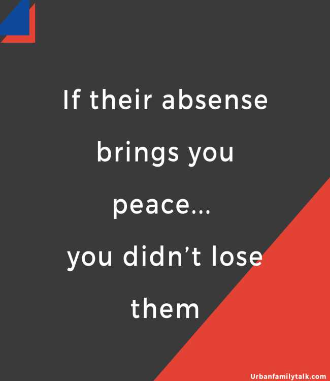 If their absense brings you peace... you didn't lose them