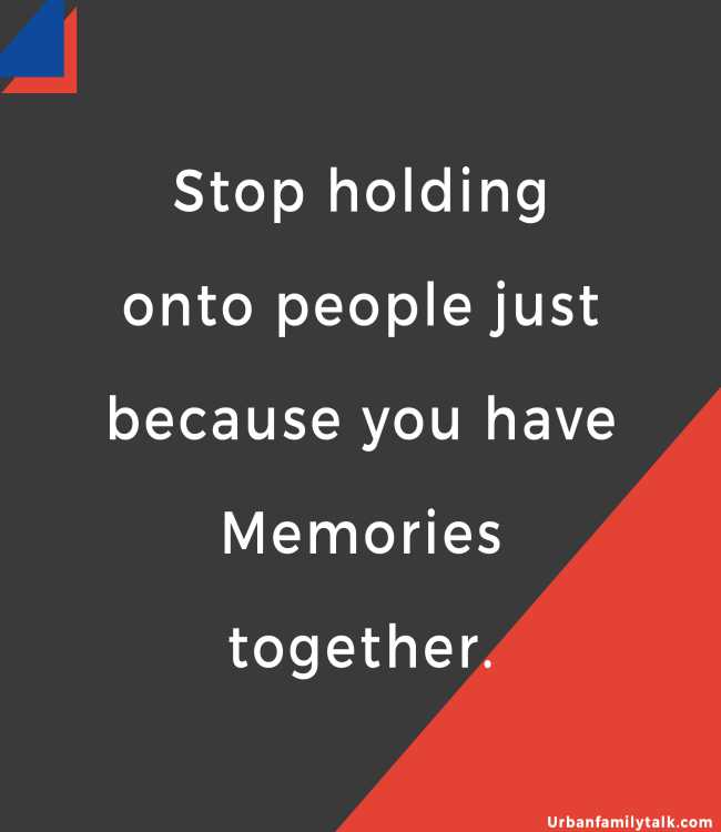 Stop holding onto people just because you have Memories together.