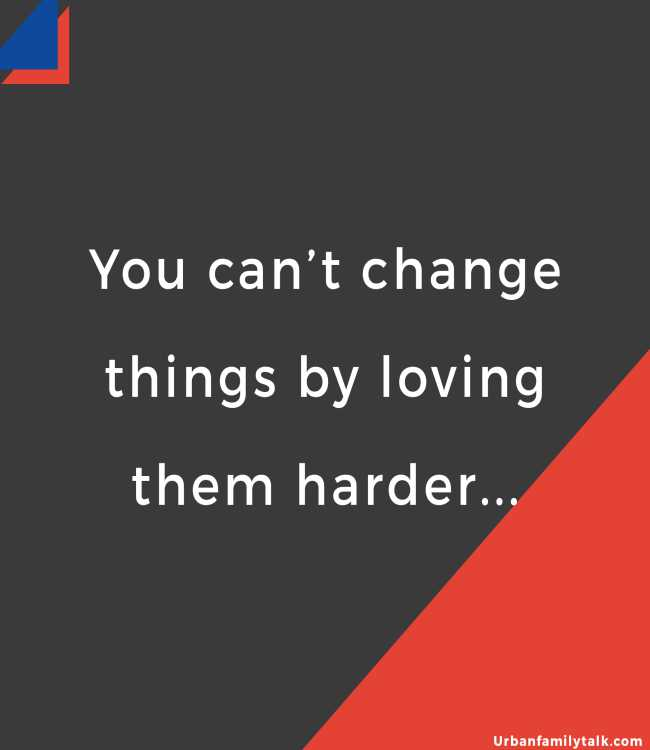 You can't change things by loving them harder...