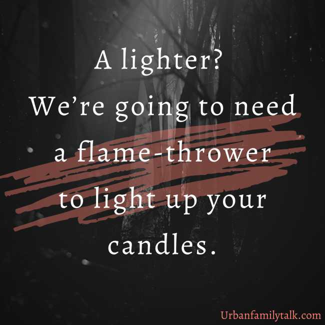 A lighter? We're going to need a flame-thrower to light up your candles.