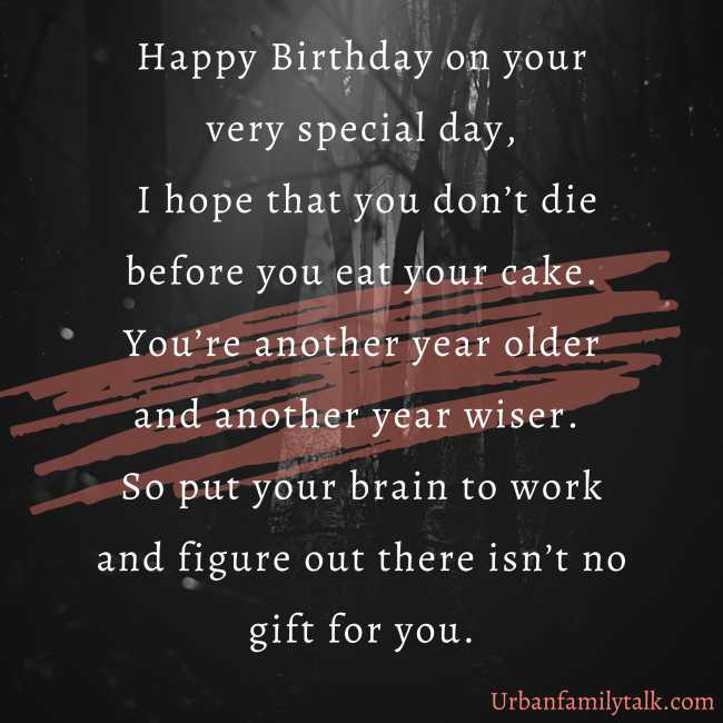 Happy Birthday on your very special day, I hope that you don't die before you eat your cake. You're another year older and another year wiser. So put your brain to work and figure out there isn't no gift for you.