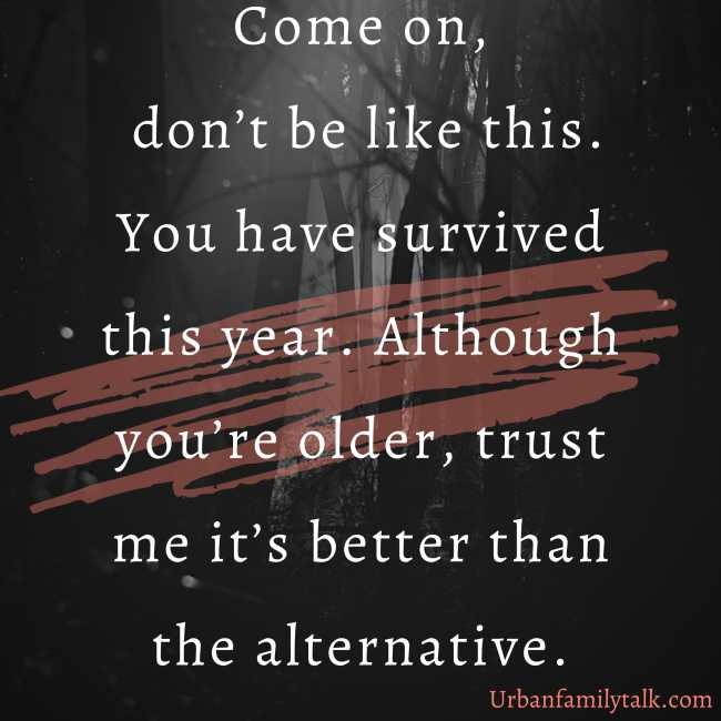 Come on, don't be like this. You have survived this year. Although you're older, trust me it's better than the alternative.