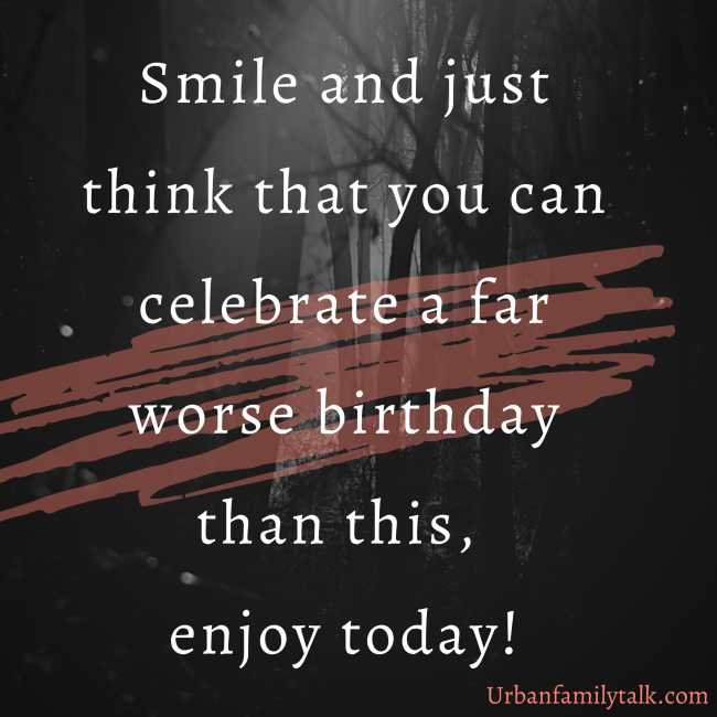 Smile and just think that you can celebrate a far worse birthday than this, enjoy today!
