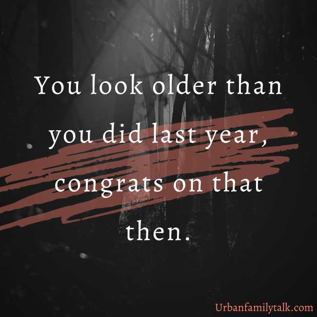 You look older than you did last year, congrats on that then.