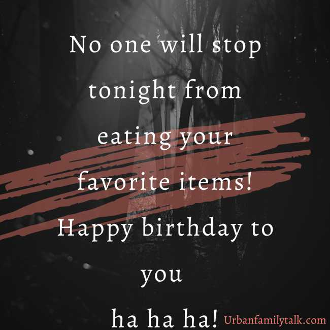 No one will stop tonight from eating your favorite items! Happy birthday to you ha ha ha!
