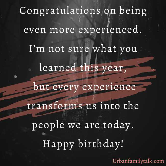 Congratulations on being even more experienced. I'm not sure what you learned this year, but every experience transforms us into the people we are today. Happy birthday!