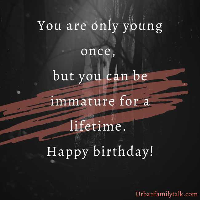 You are only young once, but you can be immature for a lifetime. Happy birthday!