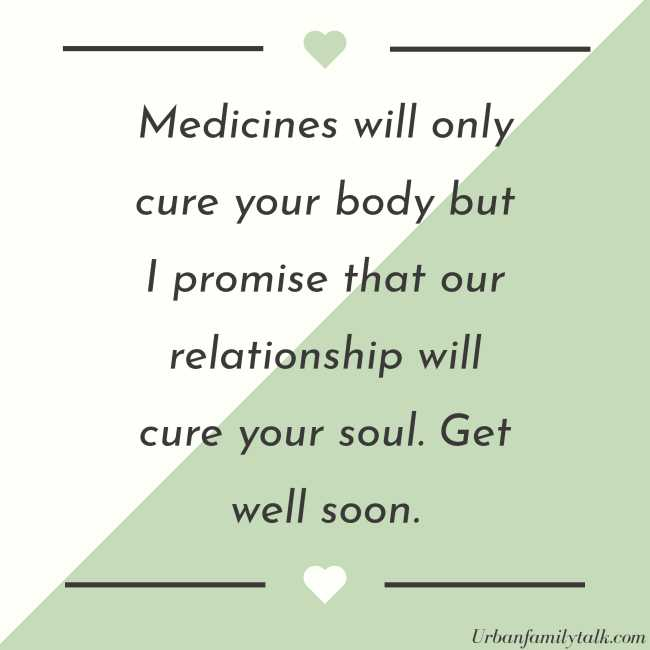 Medicines will only cure your body but I promise that our relationship will cure your soul. Get well soon.