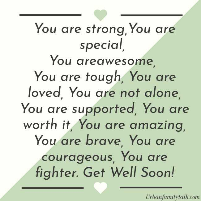 You are strong, You are special, You are awesome, You are tough, You are loved, You are not alone, You are supported, You are worth it, You are amazing, You are brave, You are courageous, You are fighter. Get Well Soon!