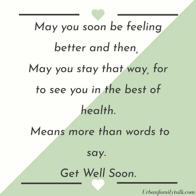 May you soon be feeling better and then, May you stay that way, for to see you in the best of health. Means more than words to say. Get Well Soon.