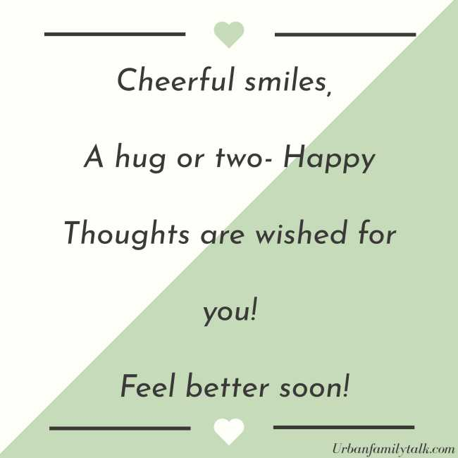 Cheerful smiles, A hug or two- Happy Thoughts are wished for you! Feel better soon!