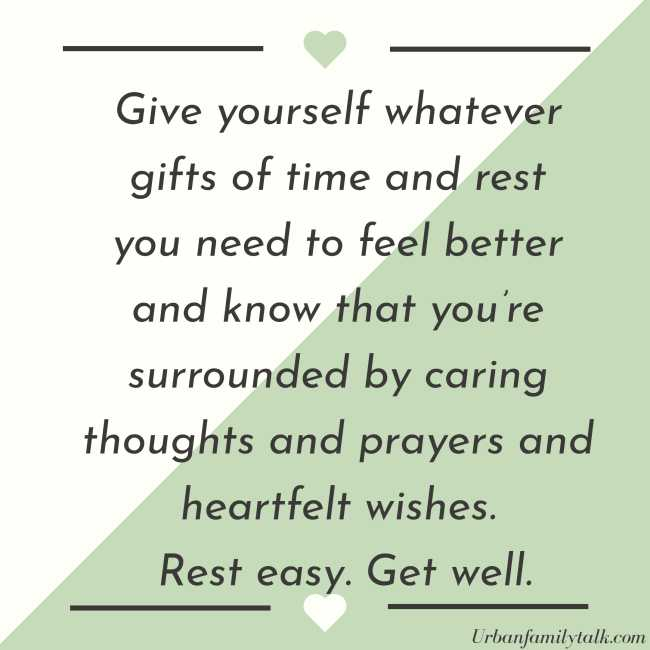Give yourself whatever gifts of time and rest you need to feel better and know that you're surrounded by caring thoughts and prayers and heartfelt wishes. Rest easy. Get well.