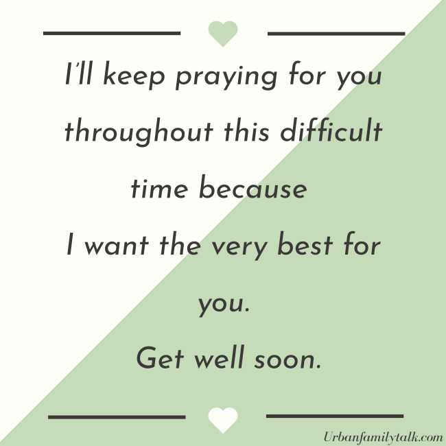 I'll keep praying for you throughout this difficult time because I want the very best for you. Get well soon.