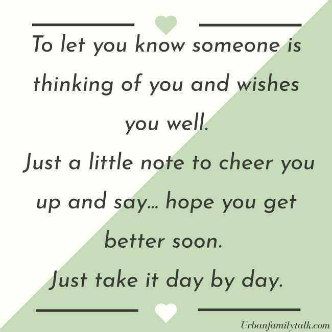 To let you know someone is thinking of you and wishes you well. Just a little note to cheer you up and say… hope you get better soon. Just take it day by day.