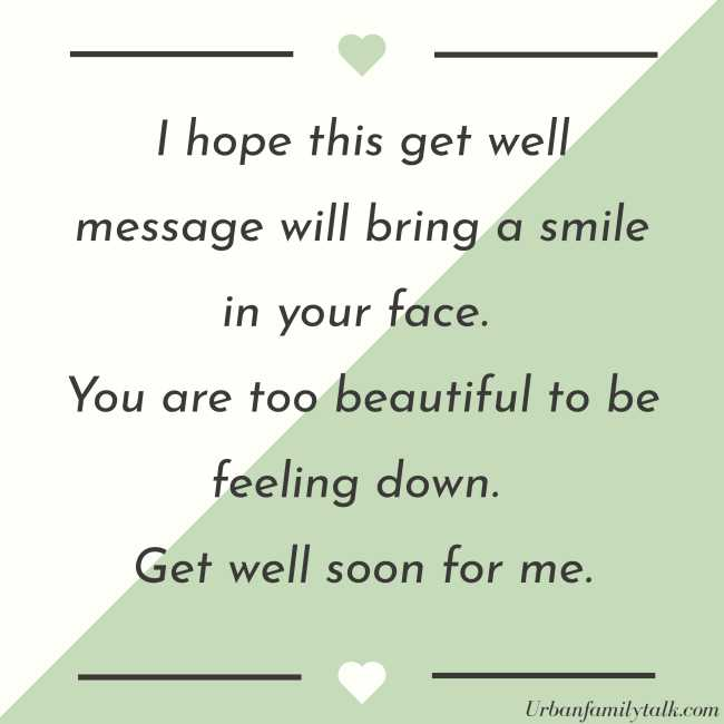 I hope this get well message will bring a smile in your face. You are too beautiful to be feeling down. Get well soon for me.