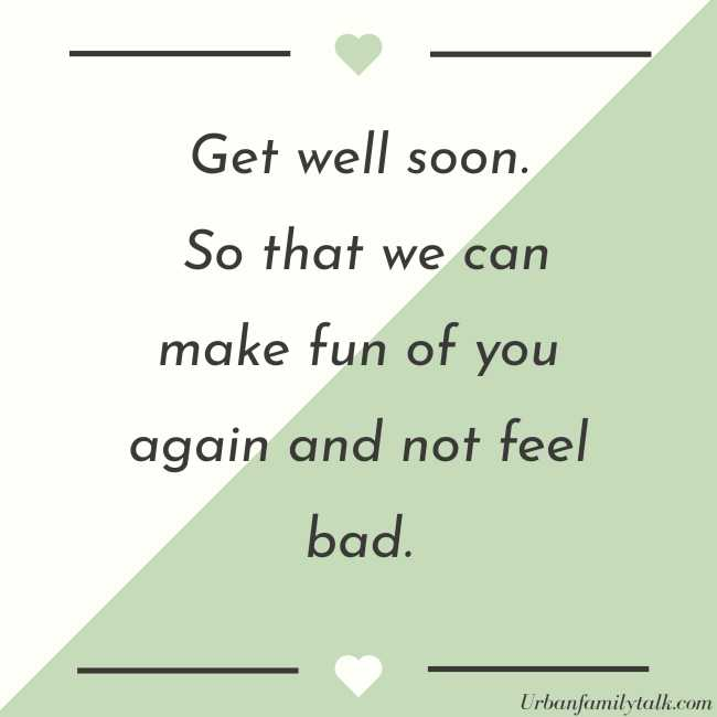 Get well soon. So that we can make fun of you again and not feel bad.