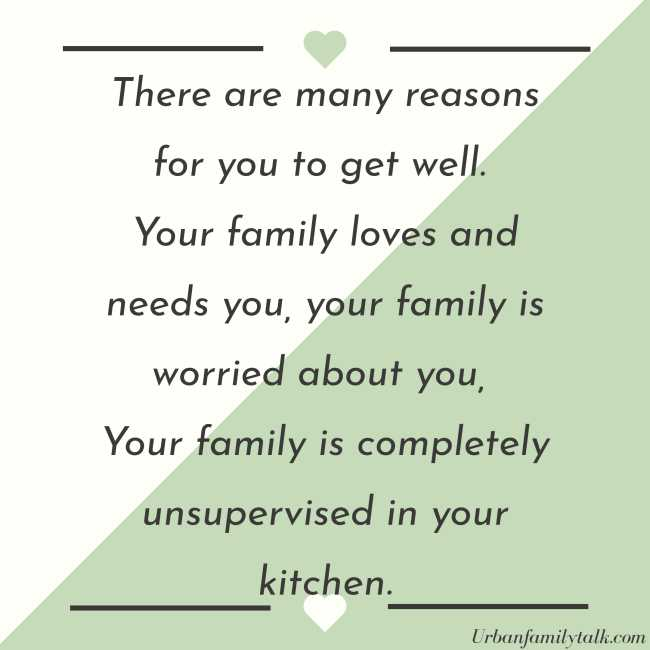 There are many reasons for you to get well. Your family loves and needs you, your family is worried about you, Your family is completely unsupervised in your kitchen.