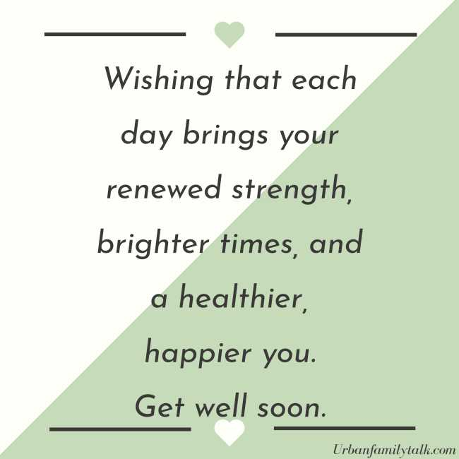 Wishing that each day brings your renewed strength, brighter times, and a healthier, happier you. Get well soon.