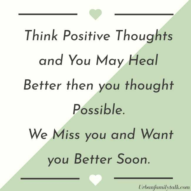 Think Positive Thoughts and You May Heal Better then you thought Possible. We Miss you and Want you Better Soon.