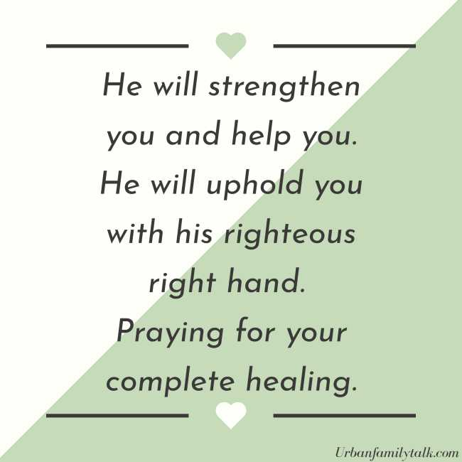 He will strengthen you and help you. He will uphold you with his righteous right hand. Praying for your complete healing.