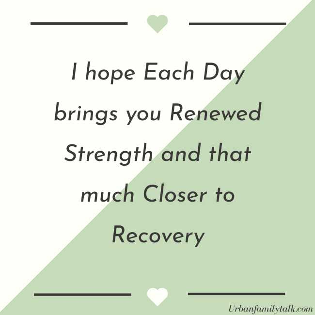 I hope Each Day brings you Renewed Strength and that much Closer to Recovery